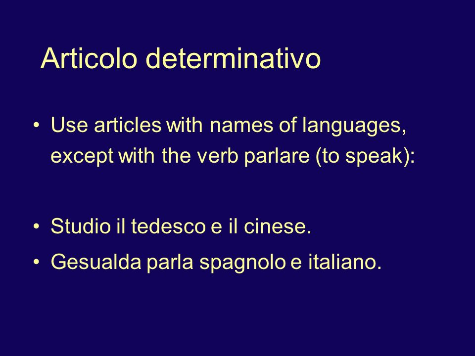 Articolo determinativo Use articles with names of languages, except with the verb parlare (to speak): Studio il tedesco e il cinese.