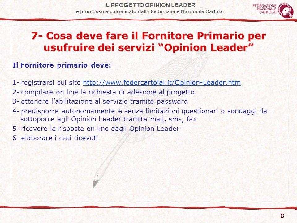 IL PROGETTO OPINION LEADER è promosso e patrocinato dalla Federazione Nazionale Cartolai 9 8- Cosa deve fare il Rivenditore per diventare Opinion Leader Il Rivenditore deve: 1- registrarsi sul sito http://www.federcartolai.it/Opinion-Leader.htmhttp://www.federcartolai.it/Opinion-Leader.htm 2- compilare on line la richiesta di adesione al progetto 3- ottenere labilitazione al servizio tramite password 4- rispondere ai questionari ricevuti dai Fornitori convenzionati 5- partecipare ad iniziative collettive che saranno promosse ed organizzate da Federcartolai