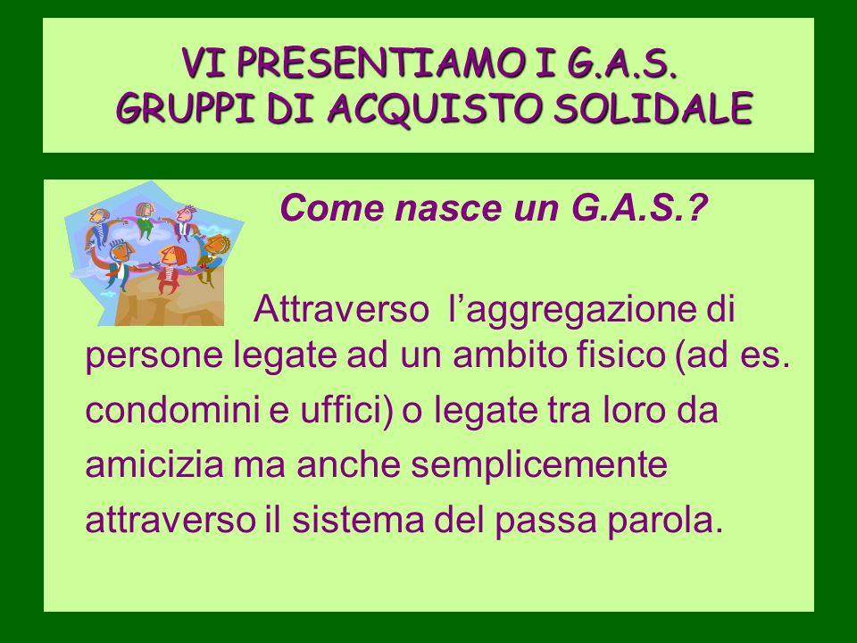 VI PRESENTIAMO I G.A.S.GRUPPI DI ACQUISTO SOLIDALE Come nasce un G.A.S..