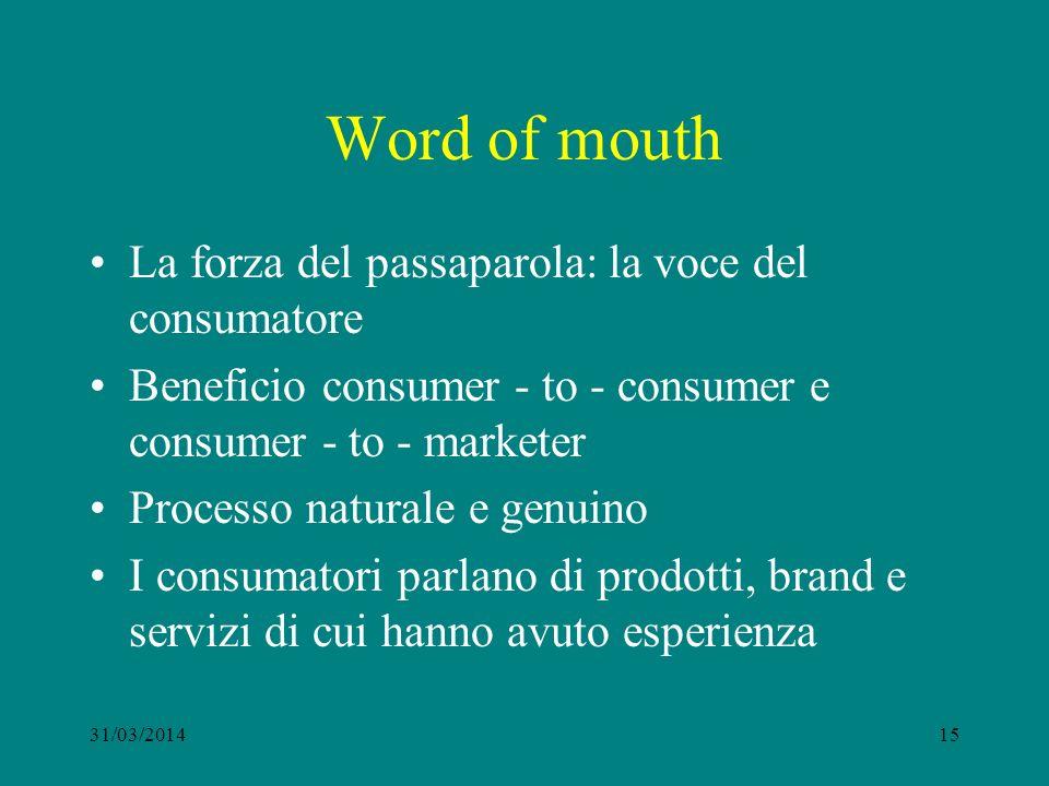 Word of mouth La forza del passaparola: la voce del consumatore Beneficio consumer - to - consumer e consumer - to - marketer Processo naturale e genuino I consumatori parlano di prodotti, brand e servizi di cui hanno avuto esperienza 31/03/201415