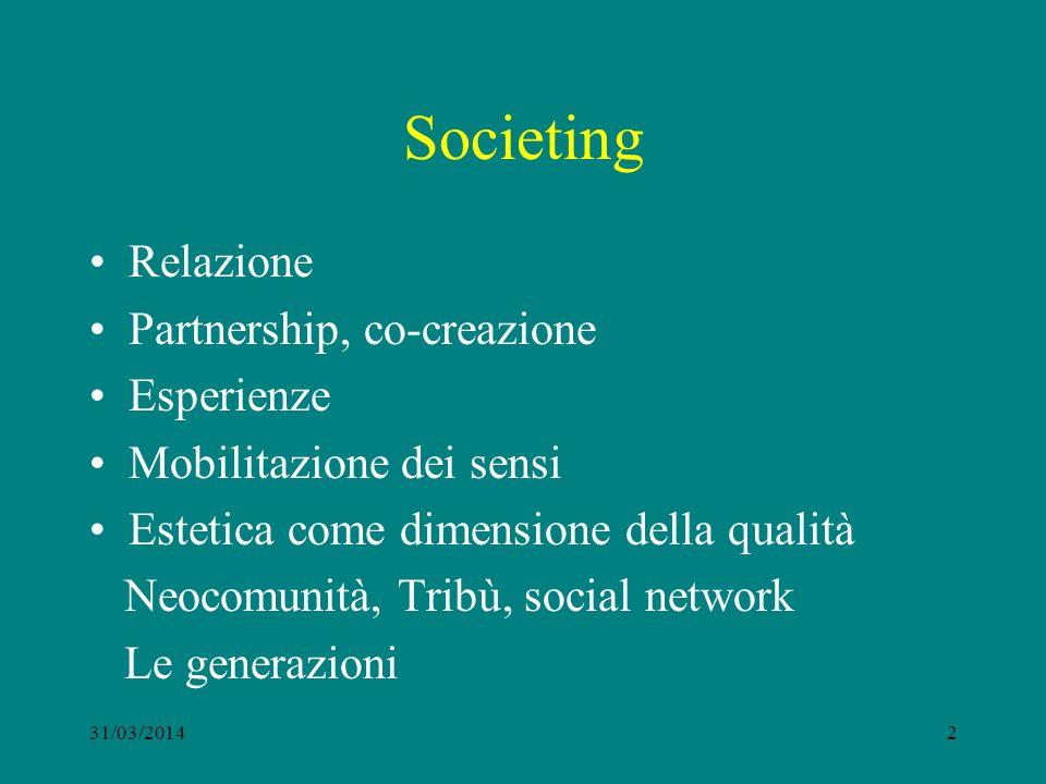 Societing Relazione Partnership, co-creazione Esperienze Mobilitazione dei sensi Estetica come dimensione della qualità Neocomunità, Tribù, social network Le generazioni 31/03/20142