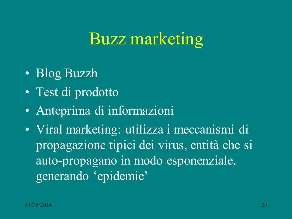 Buzz marketing Blog Buzzh Test di prodotto Anteprima di informazioni Viral marketing: utilizza i meccanismi di propagazione tipici dei virus, entità che si auto-propagano in modo esponenziale, generando epidemie 31/03/201420