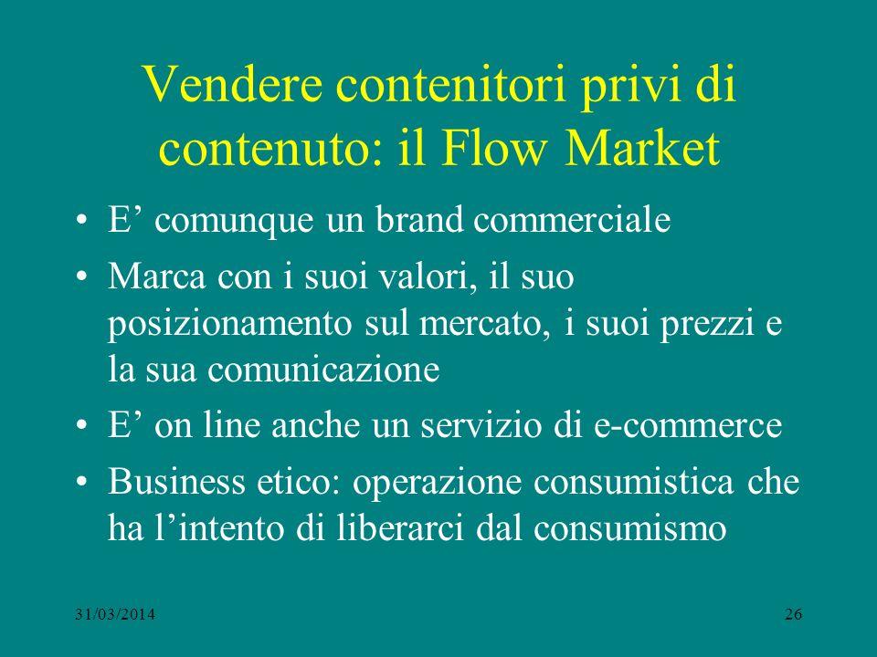 Vendere contenitori privi di contenuto: il Flow Market E comunque un brand commerciale Marca con i suoi valori, il suo posizionamento sul mercato, i suoi prezzi e la sua comunicazione E on line anche un servizio di e-commerce Business etico: operazione consumistica che ha lintento di liberarci dal consumismo 31/03/201426