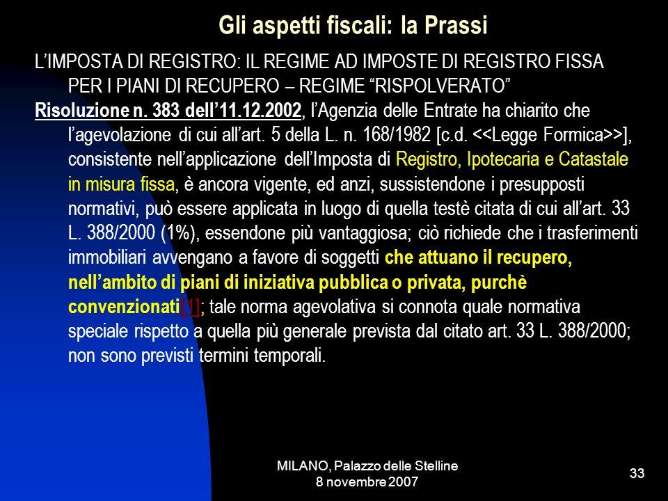 MILANO, Palazzo delle Stelline 8 novembre 2007 32 Gli aspetti fiscali: la Prassi LIMPOSTA DI REGISTRO: IL REGIME DELL1% Il ddl Finanziaria 2008 va oltre, prevedendo allart.