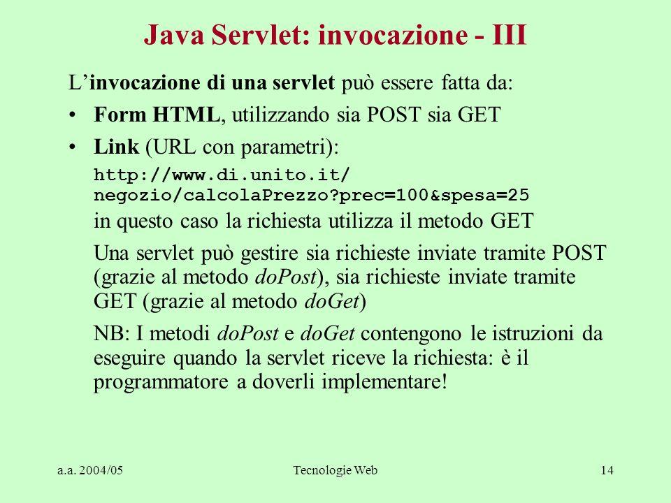 a.a. 2004/05Tecnologie Web14 Java Servlet: invocazione - III Linvocazione di una servlet può essere fatta da: Form HTML, utilizzando sia POST sia GET