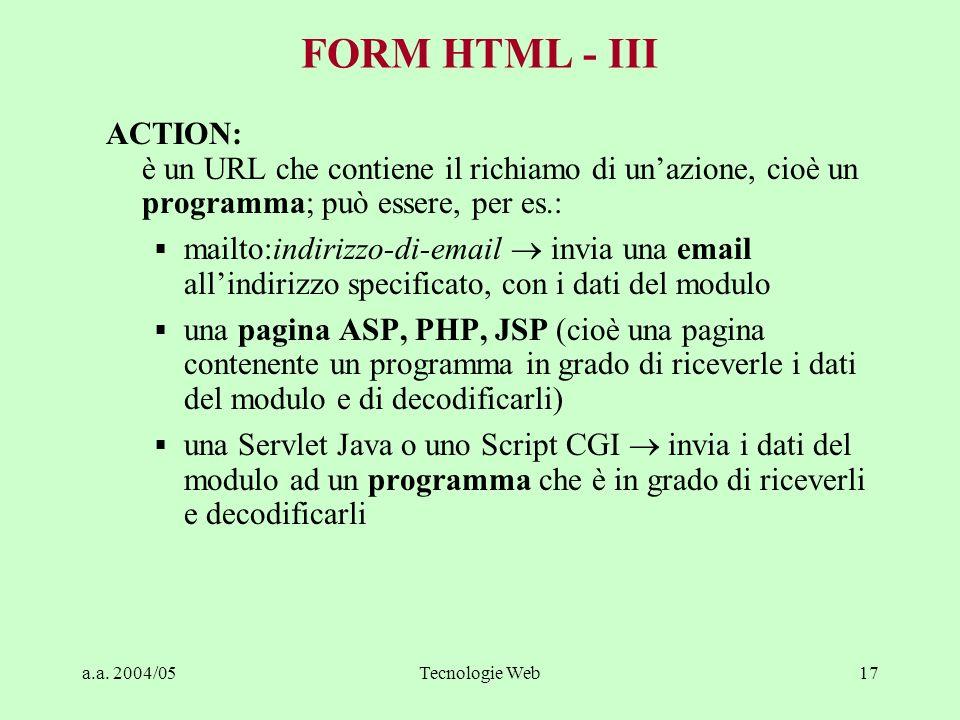 a.a. 2004/05Tecnologie Web17 FORM HTML - III ACTION: è un URL che contiene il richiamo di unazione, cioè un programma; può essere, per es.: mailto:ind