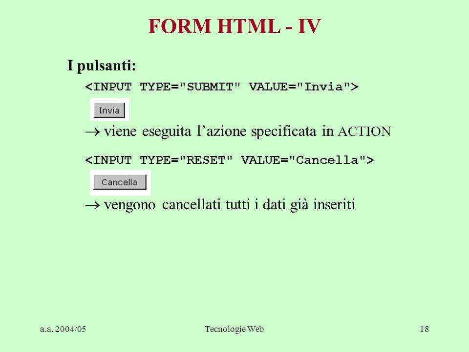 a.a. 2004/05Tecnologie Web18 FORM HTML - IV I pulsanti: viene eseguita lazione specificata in ACTION vengono cancellati tutti i dati già inseriti