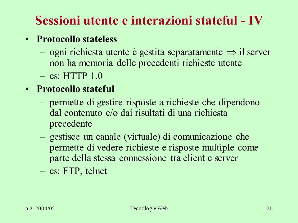 a.a. 2004/05Tecnologie Web26 Sessioni utente e interazioni stateful - IV Protocollo stateless –ogni richiesta utente è gestita separatamente il server