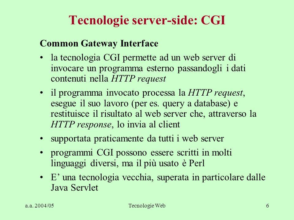 a.a. 2004/05Tecnologie Web6 Tecnologie server-side: CGI Common Gateway Interface la tecnologia CGI permette ad un web server di invocare un programma