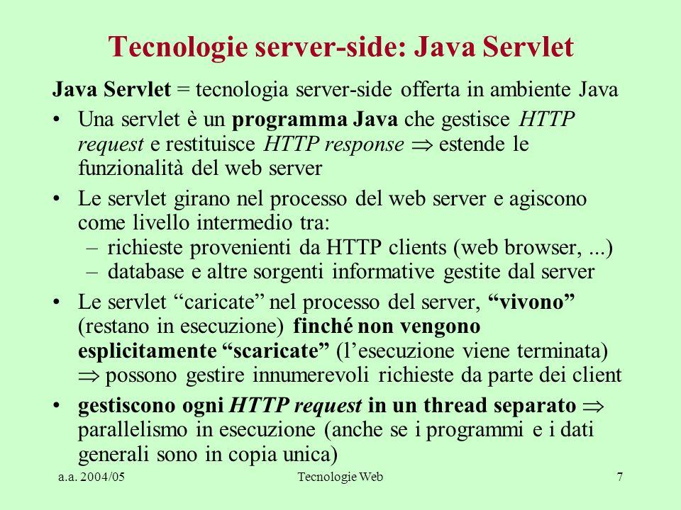 a.a. 2004/05Tecnologie Web7 Tecnologie server-side: Java Servlet Java Servlet = tecnologia server-side offerta in ambiente Java Una servlet è un progr