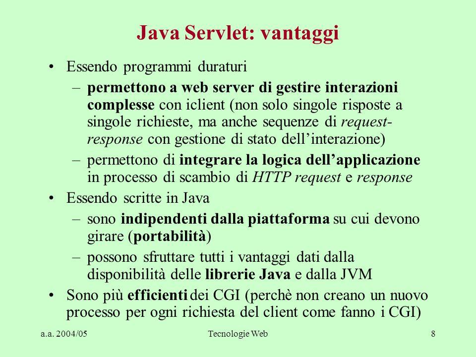 a.a. 2004/05Tecnologie Web8 Java Servlet: vantaggi Essendo programmi duraturi –permettono a web server di gestire interazioni complesse con iclient (n