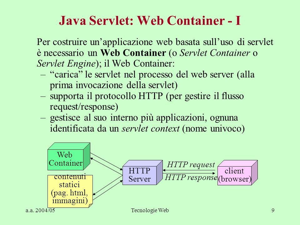a.a. 2004/05Tecnologie Web9 Java Servlet: Web Container - I Per costruire unapplicazione web basata sulluso di servlet è necessario un Web Container (