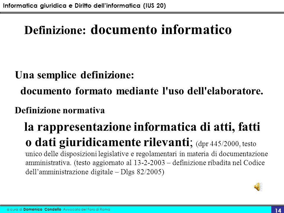 Informatica giuridica e Diritto dellinformatica (IUS 20) a cura di Domenico Condello Avvocato del Foro di Roma 14 Definizione: documento informatico Una semplice definizione: documento formato mediante l uso dell elaboratore.
