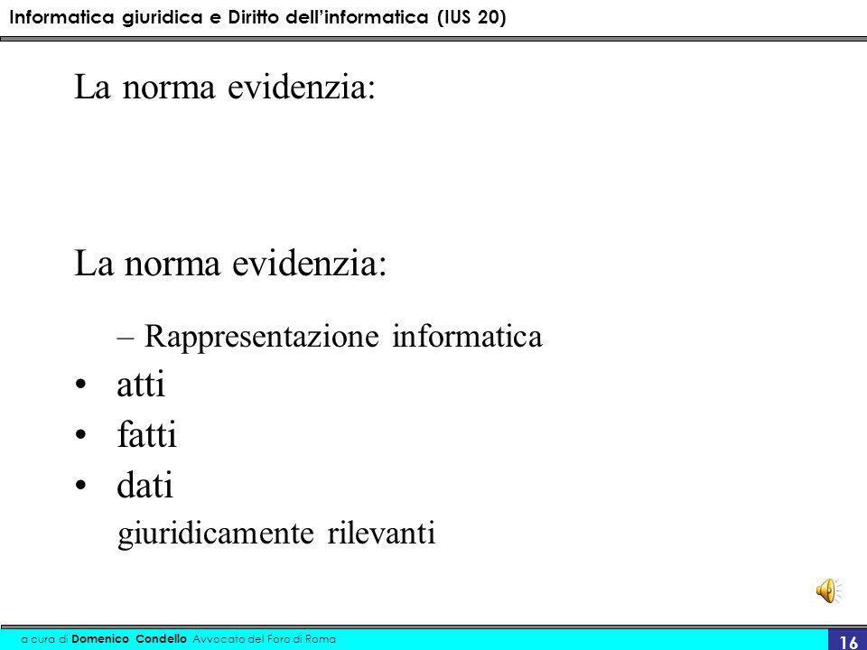Informatica giuridica e Diritto dellinformatica (IUS 20) a cura di Domenico Condello Avvocato del Foro di Roma 16 La norma evidenzia: –Rappresentazione informatica atti fatti dati giuridicamente rilevanti