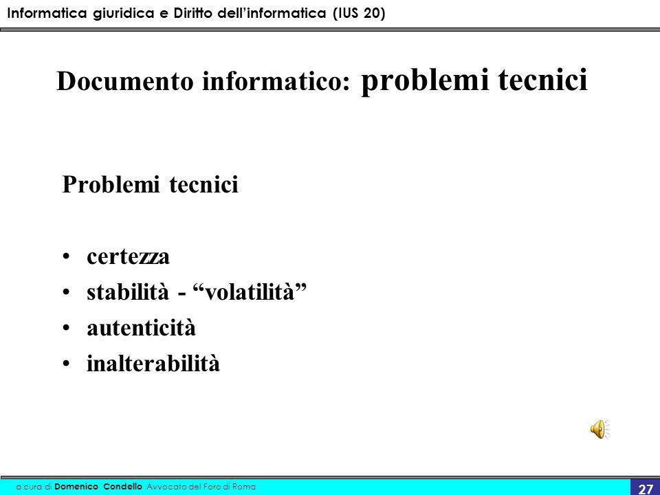Informatica giuridica e Diritto dellinformatica (IUS 20) a cura di Domenico Condello Avvocato del Foro di Roma 27 Documento informatico: problemi tecnici Problemi tecnici certezza stabilità - volatilità autenticità inalterabilità