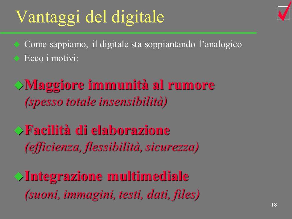 17 Mondo digitale u La codifica binaria-TTL non è lunica possibile : dedicheremo una intera lezione sullargomento codici e codifiche u In ogni caso il ricevitore dovrà percorrere a ritroso gli stessi passi del trasmettitore… _______________________________________________ u Bene, vediamo dunque perché abbiamo detto che col segnale digitale siamo in un altro mondo u Se ci accolliamo lonere di una doppia conversione, A/D nel trasmettitore e D/A nel ricevitore, qualche vantaggio ci dovrà essere….