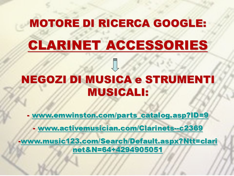 MOTORE DI RICERCA GOOGLE: CLARINET ACCESSORIES NEGOZI DI MUSICA e STRUMENTI MUSICALI: - www.emwinston.com/parts_catalog.asp?ID=9 www.emwinston.com/parts_catalog.asp?ID=9 - www.activemusician.com/Clarinets--c2369 www.activemusician.com/Clarinets--c2369 -www.music123.com/Search/Default.aspx?Ntt=clari net&N=64+4294905051 www.music123.com/Search/Default.aspx?Ntt=clari net&N=64+4294905051www.music123.com/Search/Default.aspx?Ntt=clari net&N=64+4294905051