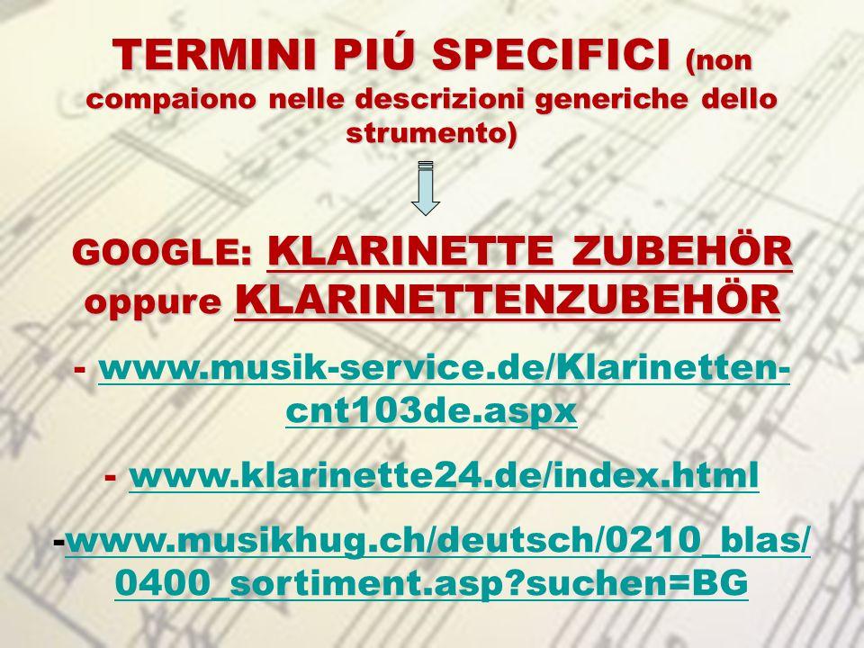 TERMINI PIÚ SPECIFICI (non compaiono nelle descrizioni generiche dello strumento) GOOGLE: KLARINETTE ZUBEHÖR oppure KLARINETTENZUBEHÖR - www.musik-ser