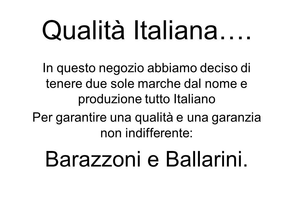 Qualità Italiana…. In questo negozio abbiamo deciso di tenere due sole marche dal nome e produzione tutto Italiano Per garantire una qualità e una gar