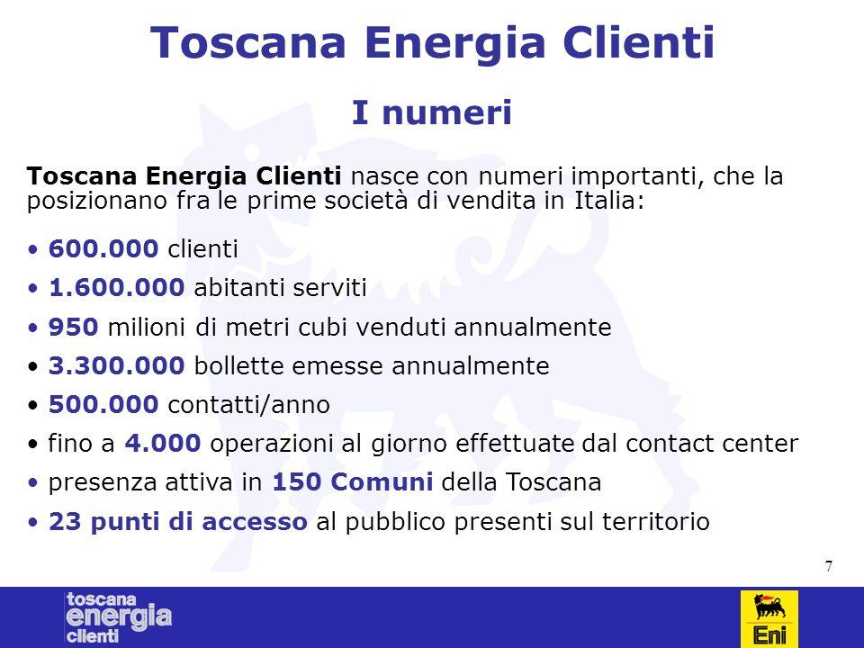 7 Toscana Energia Clienti I numeri Toscana Energia Clienti nasce con numeri importanti, che la posizionano fra le prime società di vendita in Italia: 600.000 clienti 1.600.000 abitanti serviti 950 milioni di metri cubi venduti annualmente 3.300.000 bollette emesse annualmente 500.000 contatti/anno fino a 4.000 operazioni al giorno effettuate dal contact center presenza attiva in 150 Comuni della Toscana 23 punti di accesso al pubblico presenti sul territorio