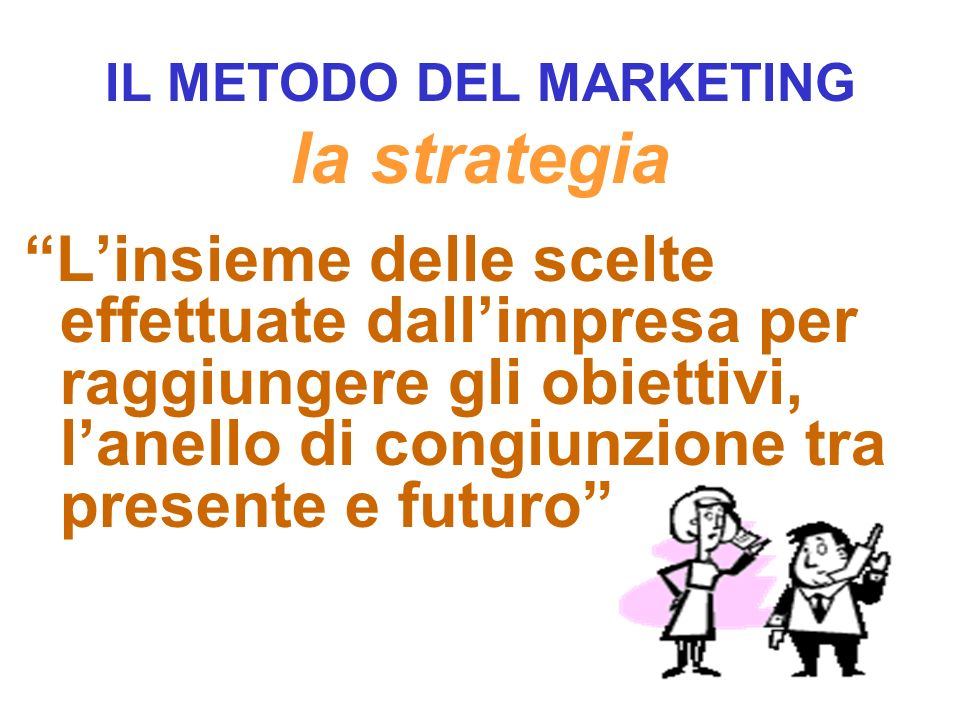 IL METODO DEL MARKETING la strategia L insieme delle scelte effettuate dall impresa per raggiungere gli obiettivi, l anello di congiunzione tra presente e futuro