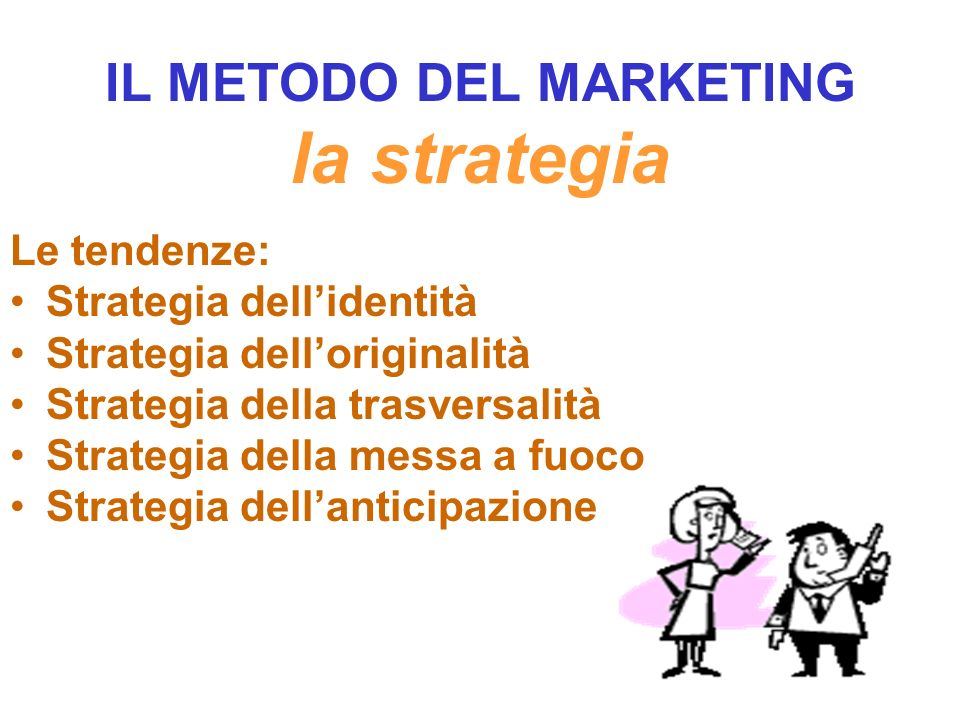 IL METODO DEL MARKETING la strategia Le tendenze: Strategia dellidentità Strategia delloriginalità Strategia della trasversalità Strategia della messa a fuoco Strategia dellanticipazione