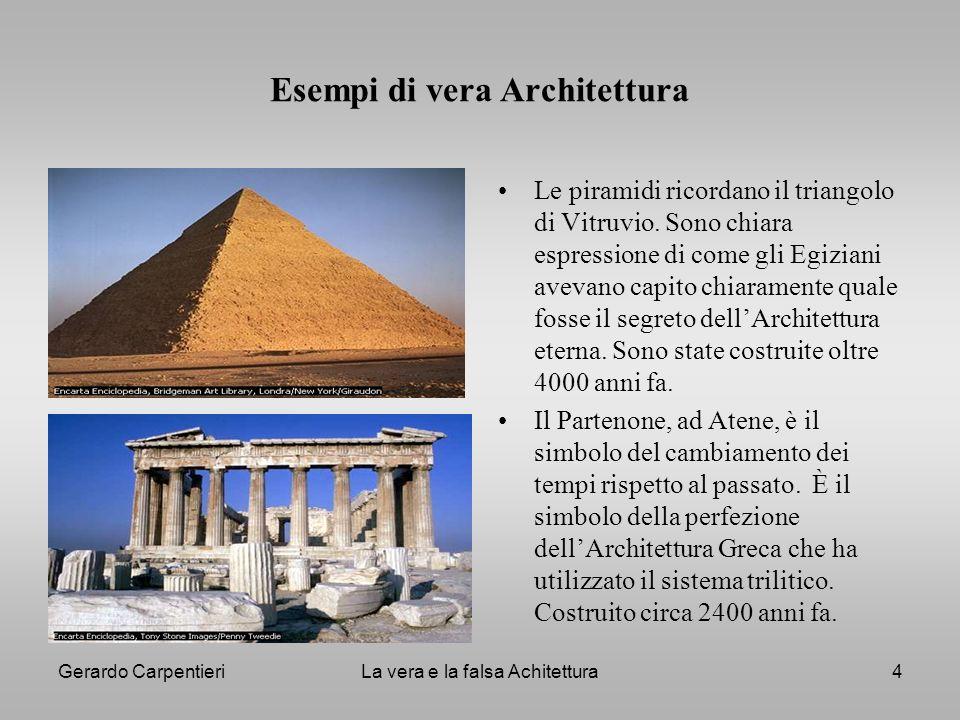 Gerardo CarpentieriLa vera e la falsa Achitettura4 Esempi di vera Architettura Le piramidi ricordano il triangolo di Vitruvio. Sono chiara espressione