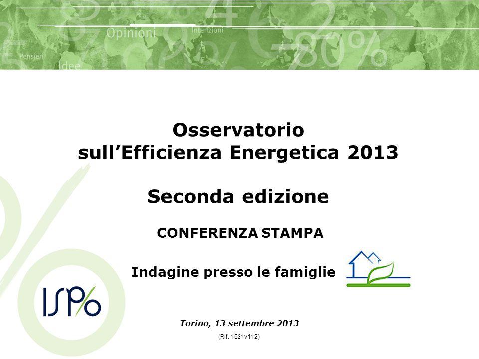 CONFERENZA STAMPA Torino, 13 settembre 2013 (Rif. 1621v112) Osservatorio sullEfficienza Energetica 2013 Seconda edizione Indagine presso le famiglie