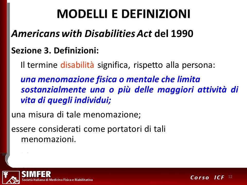 12 Corso ICF MODELLI E DEFINIZIONI Americans with Disabilities Act del 1990 Sezione 3. Definizioni: Il termine disabilità significa, rispetto alla per