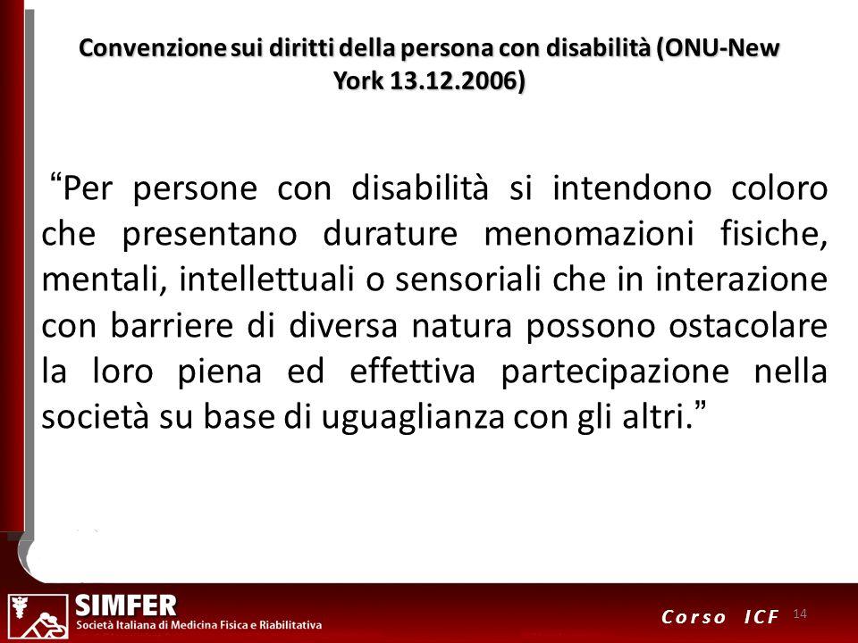 14 Corso ICF Convenzione sui diritti della persona con disabilità (ONU-New York 13.12.2006) Per persone con disabilità si intendono coloro che present