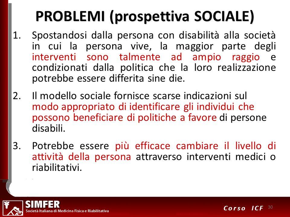 30 Corso ICF PROBLEMI (prospettiva SOCIALE) 1.Spostandosi dalla persona con disabilità alla società in cui la persona vive, la maggior parte degli int