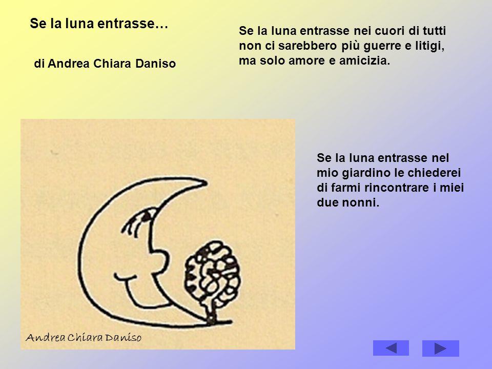 Se la luna entrasse… di Andrea Chiara Daniso Se la luna entrasse nei cuori di tutti non ci sarebbero più guerre e litigi, ma solo amore e amicizia.