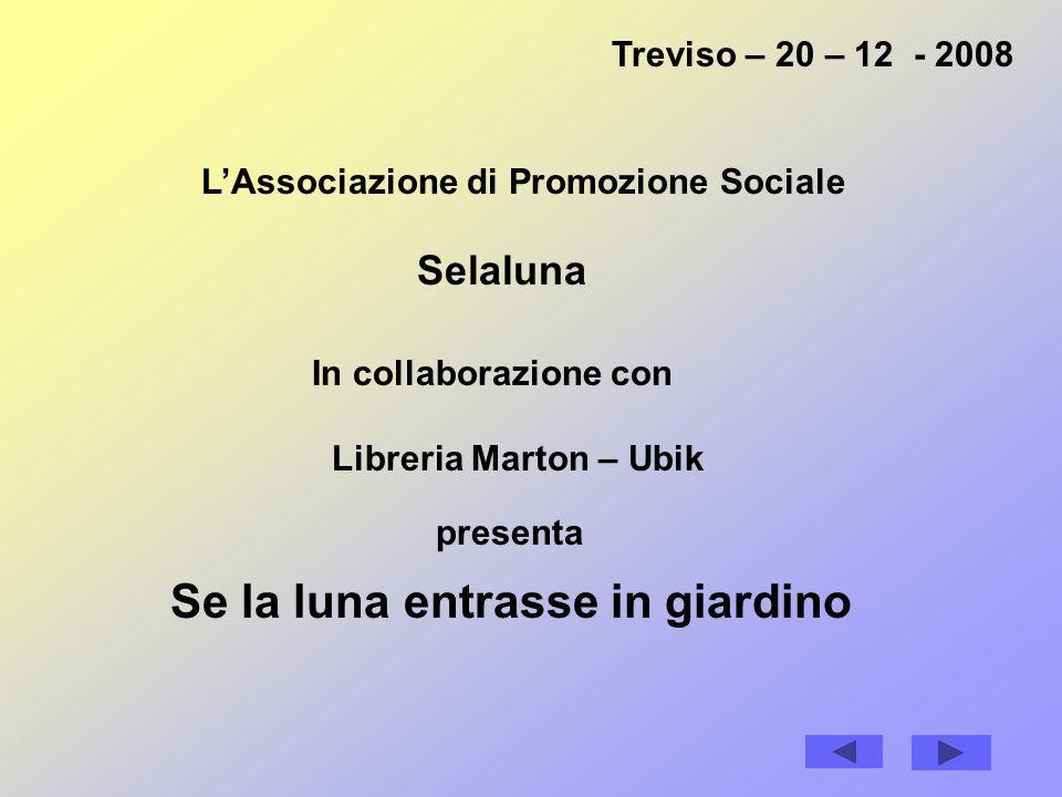 Treviso – 20 – 12 - 2008 LAssociazione di Promozione Sociale Selaluna Se la luna entrasse in giardino In collaborazione con Libreria Marton – Ubik presenta