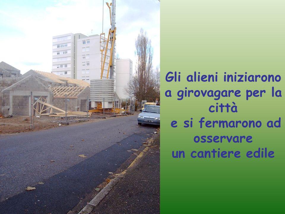 Ehi venite a vedere!!! Che strani macchinari! Gli alieni iniziarono a girovagare per la città e si fermarono ad osservare un cantiere edile
