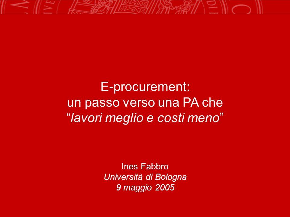 E-procurement: un passo verso una PA chelavori meglio e costi meno Ines Fabbro Università di Bologna 9 maggio 2005