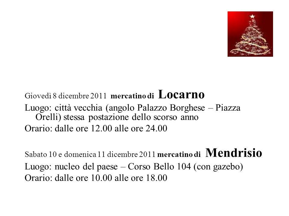 Giovedì 8 dicembre 2011 mercatino di Locarno Luogo: città vecchia (angolo Palazzo Borghese – Piazza Orelli) stessa postazione dello scorso anno Orario