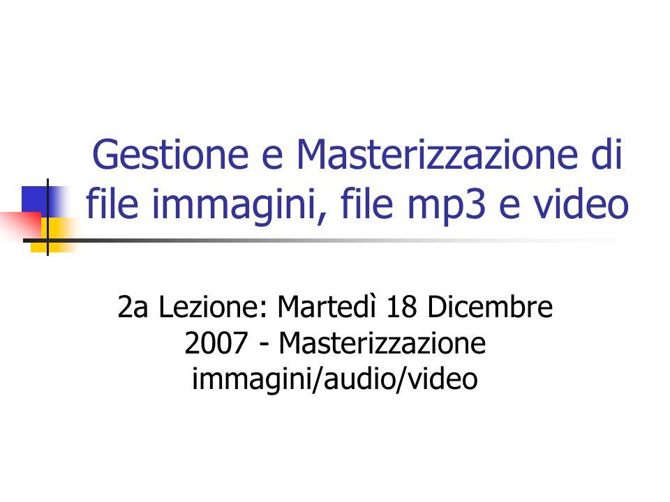 Gestione e Masterizzazione di file immagini, file mp3 e video 2a Lezione: Martedì 18 Dicembre 2007 - Masterizzazione immagini/audio/video