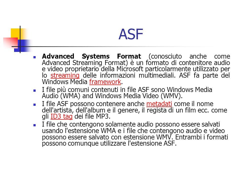 ASF Advanced Systems Format (conosciuto anche come Advanced Streaming Format) è un formato di contenitore audio e video proprietario della Microsoft particolarmente utilizzato per lo streaming delle informazioni multimediali.