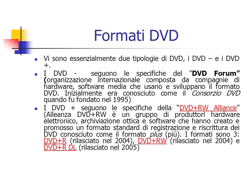 Formati DVD Vi sono essenzialmente due tipologie di DVD, i DVD – e i DVD +. I DVD - seguono le specifiche del DVD Forum (organizzazione internazionale