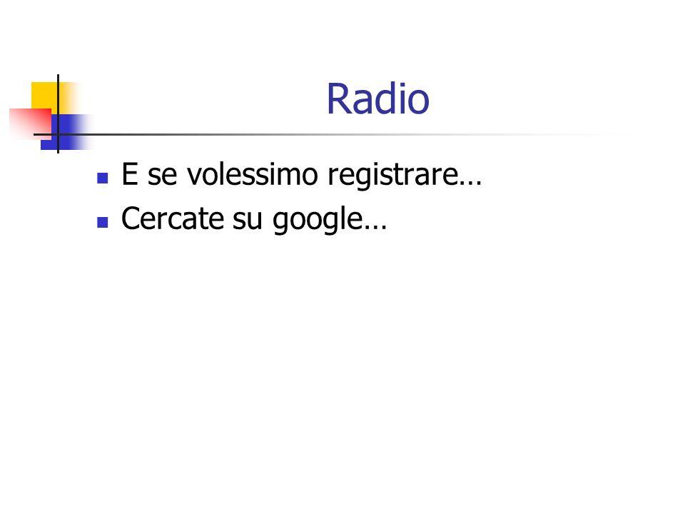 Radio E se volessimo registrare… Cercate su google…