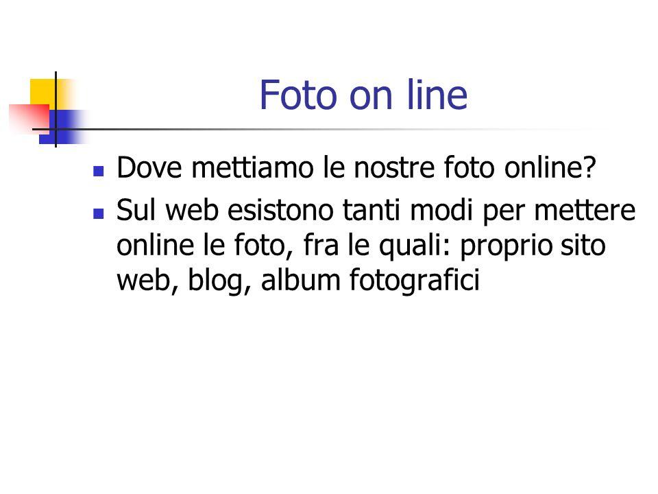 Foto on line Dove mettiamo le nostre foto online? Sul web esistono tanti modi per mettere online le foto, fra le quali: proprio sito web, blog, album