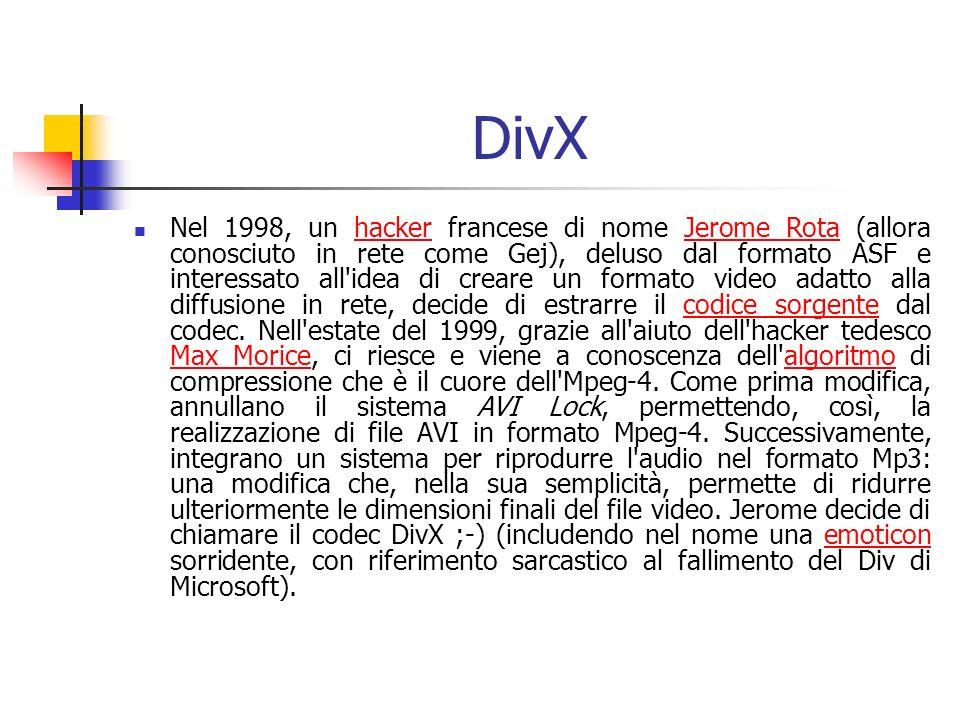 DivX Nel 1998, un hacker francese di nome Jerome Rota (allora conosciuto in rete come Gej), deluso dal formato ASF e interessato all idea di creare un formato video adatto alla diffusione in rete, decide di estrarre il codice sorgente dal codec.