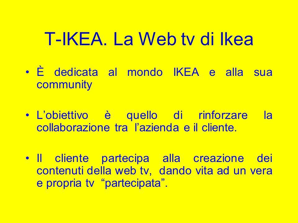 T-IKEA. La Web tv di Ikea È dedicata al mondo IKEA e alla sua community Lobiettivo è quello di rinforzare la collaborazione tra lazienda e il cliente.