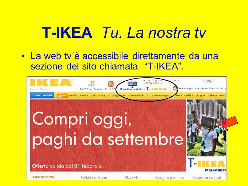 T-IKEA Tu. La nostra tv La web tv è accessibile direttamente da una sezione del sito chiamata T-IKEA.