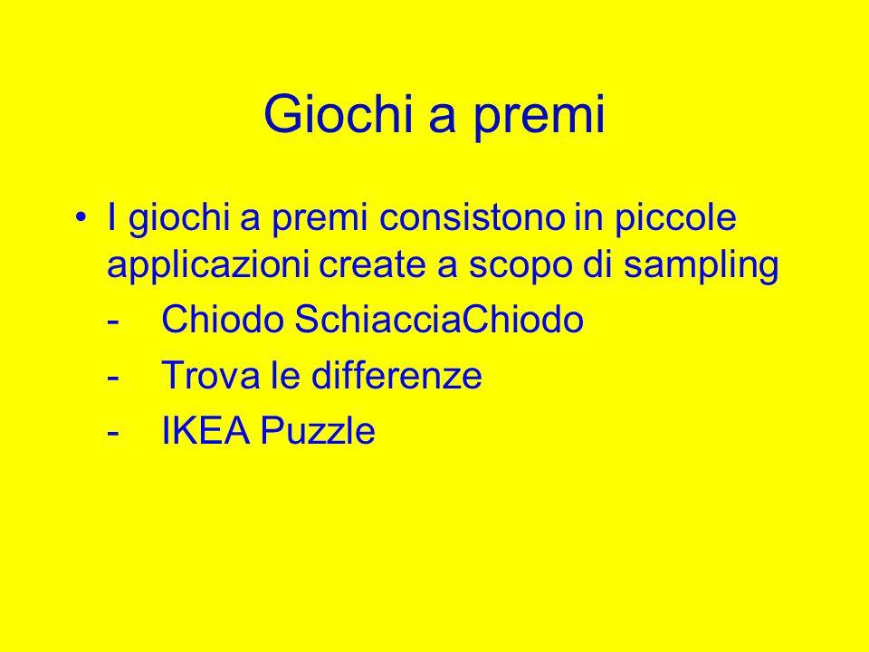 Giochi a premi I giochi a premi consistono in piccole applicazioni create a scopo di sampling -Chiodo SchiacciaChiodo -Trova le differenze -IKEA Puzzl