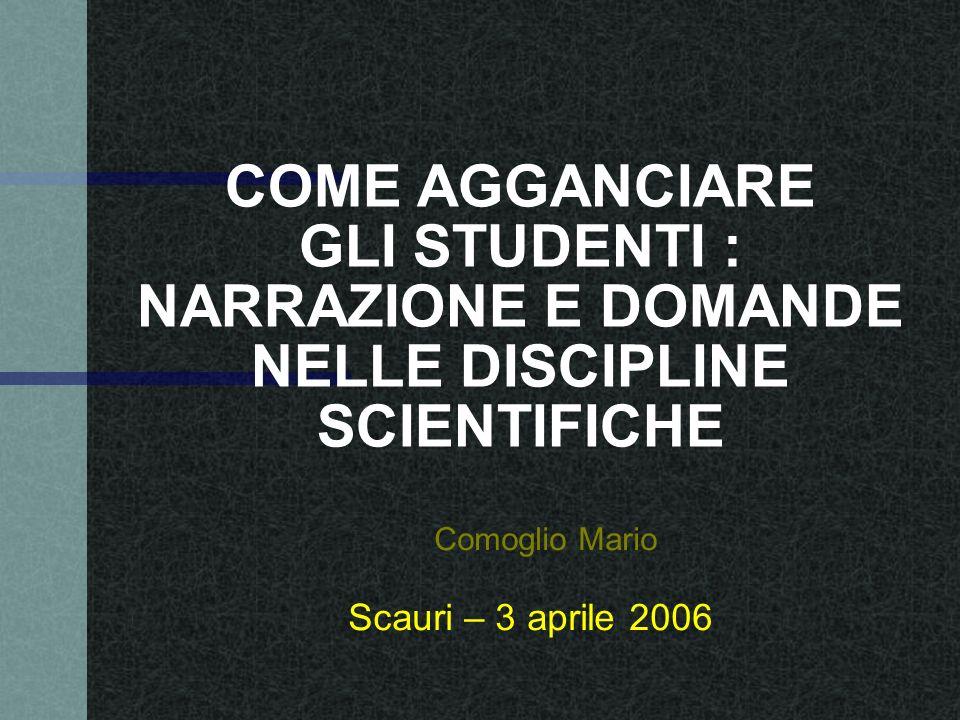 COME AGGANCIARE GLI STUDENTI : NARRAZIONE E DOMANDE NELLE DISCIPLINE SCIENTIFICHE Scauri – 3 aprile 2006 Comoglio Mario