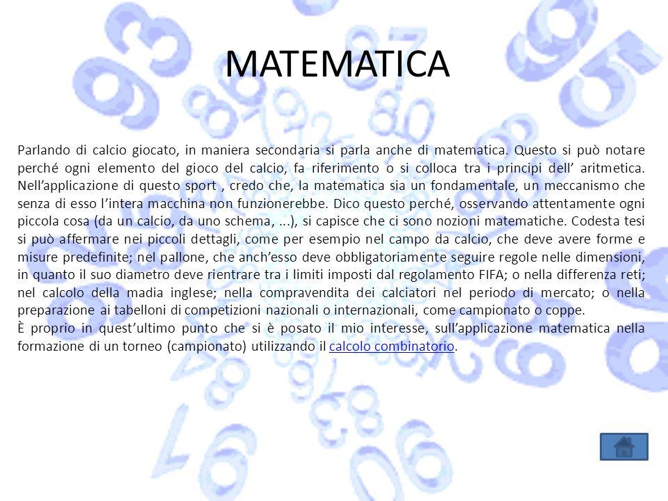MATEMATICA Parlando di calcio giocato, in maniera secondaria si parla anche di matematica. Questo si può notare perché ogni elemento del gioco del cal