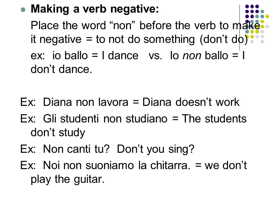 Making a verb negative: Place the word non before the verb to make it negative = to not do something (dont do) ex: io ballo = I dance vs.