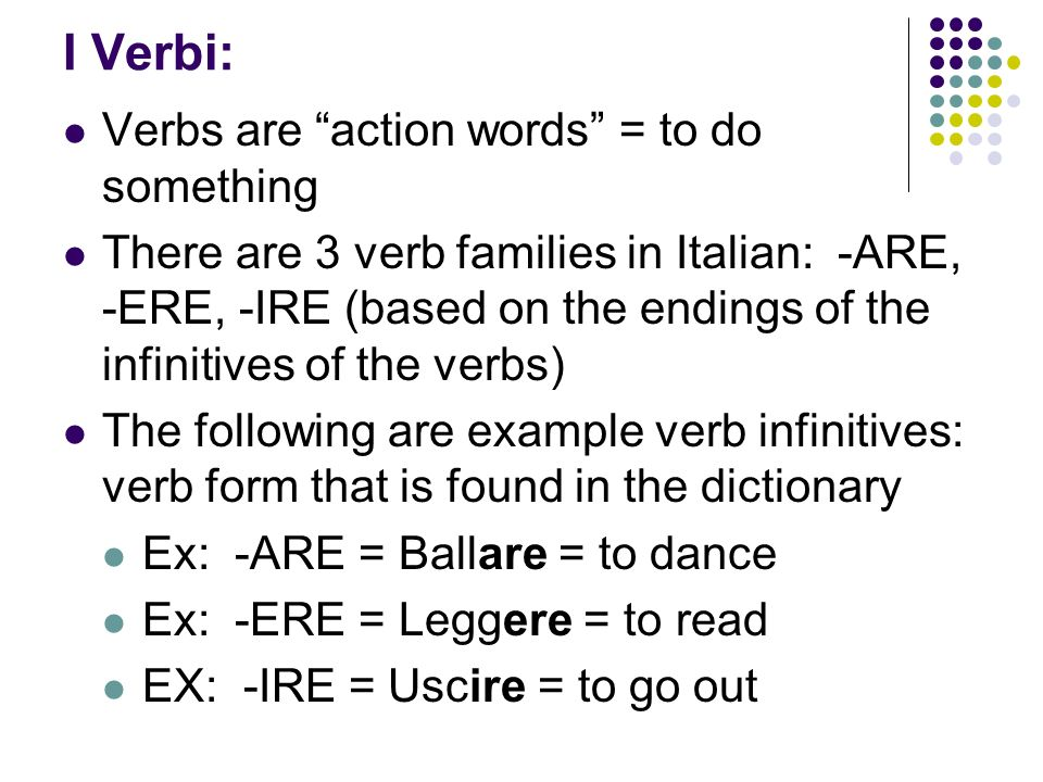 I Verbi: Verbs are action words = to do something There are 3 verb families in Italian: -ARE, -ERE, -IRE (based on the endings of the infinitives of the verbs) The following are example verb infinitives: verb form that is found in the dictionary Ex: -ARE = Ballare = to dance Ex: -ERE = Leggere = to read EX: -IRE = Uscire = to go out