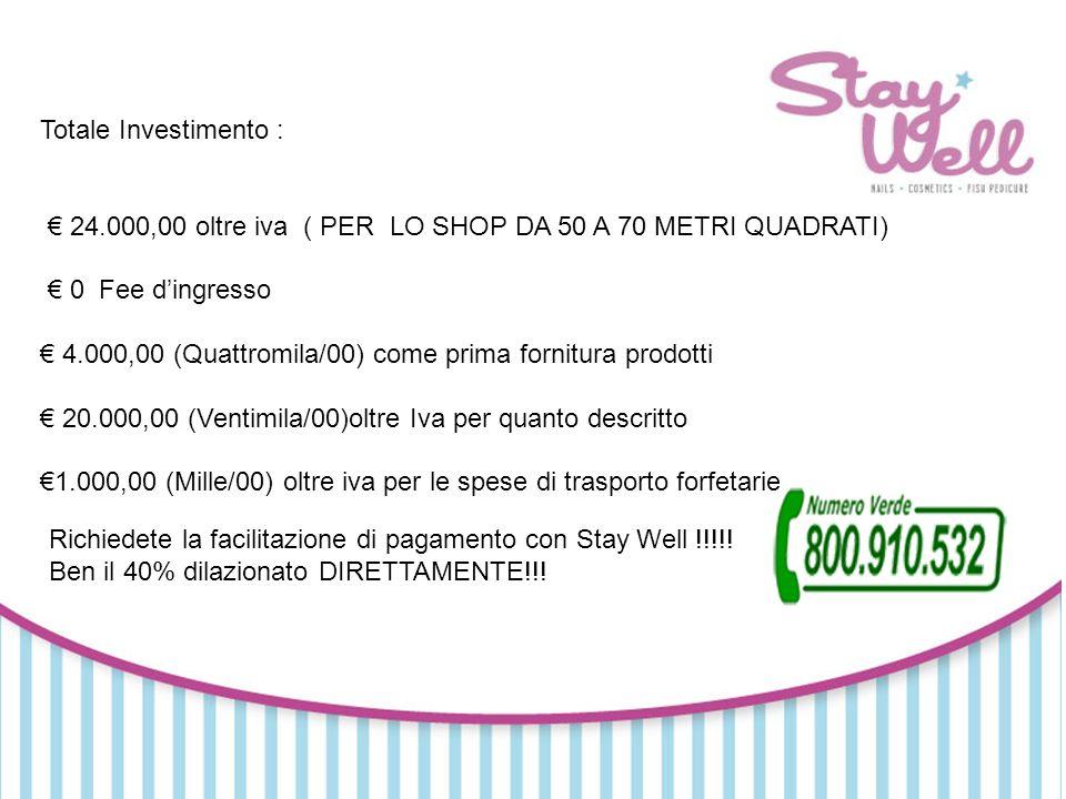 Totale Investimento : 24.000,00 oltre iva ( PER LO SHOP DA 50 A 70 METRI QUADRATI) 0 Fee dingresso 4.000,00 (Quattromila/00) come prima fornitura prodotti 20.000,00 (Ventimila/00)oltre Iva per quanto descritto 1.000,00 (Mille/00) oltre iva per le spese di trasporto forfetarie Richiedete la facilitazione di pagamento con Stay Well !!!!.